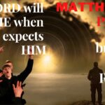 Matthew Chapter 24 — Pt 9 — Be ready when the Lord is coming — A time when nobody expects HIM